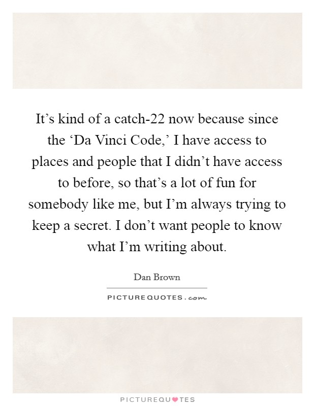 It's kind of a catch-22 now because since the 'Da Vinci Code,' I have access to places and people that I didn't have access to before, so that's a lot of fun for somebody like me, but I'm always trying to keep a secret. I don't want people to know what I'm writing about Picture Quote #1