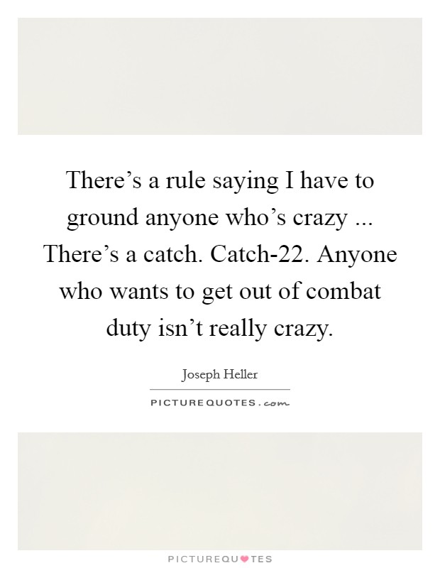There's a rule saying I have to ground anyone who's crazy ... There's a catch. Catch-22. Anyone who wants to get out of combat duty isn't really crazy Picture Quote #1
