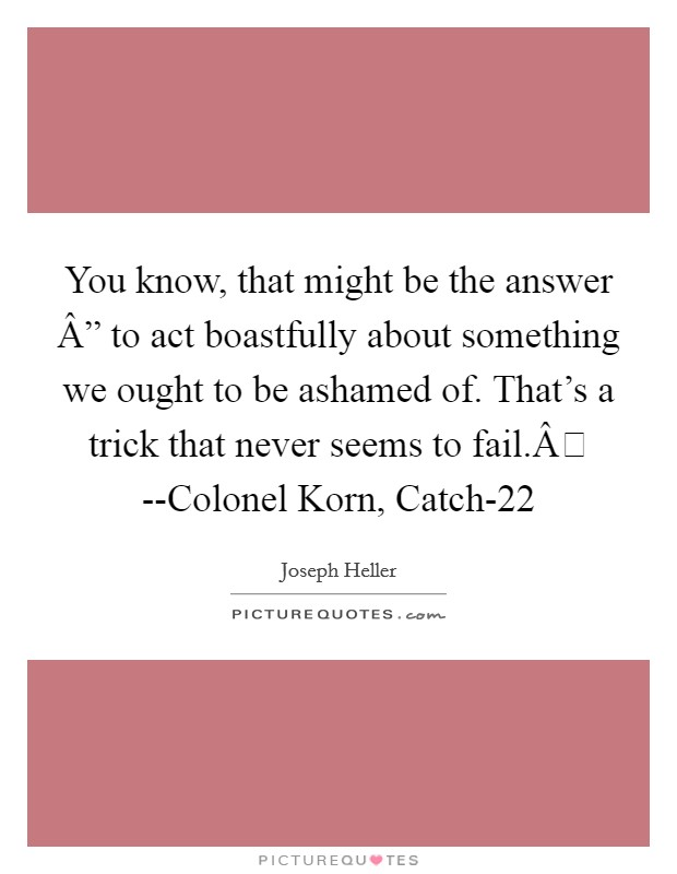 "You know, that might be the answer "" to act boastfully about something we ought to be ashamed of. That's a trick that never seems to fail. --Colonel Korn, Catch-22 Picture Quote #1"