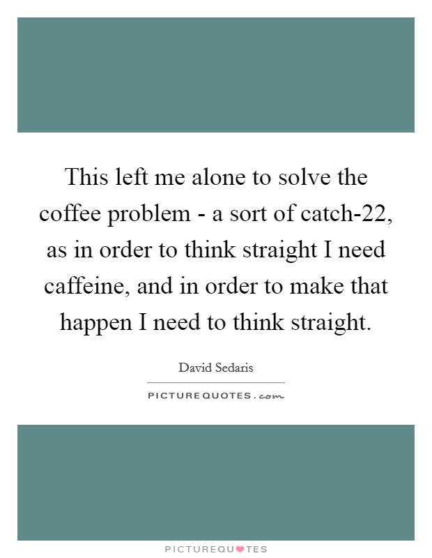 This left me alone to solve the coffee problem - a sort of catch-22, as in order to think straight I need caffeine, and in order to make that happen I need to think straight Picture Quote #1