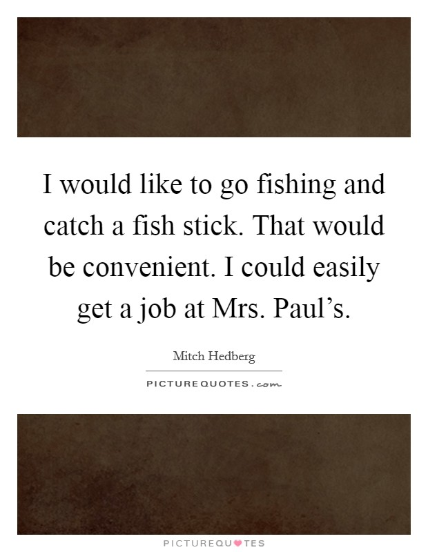 I would like to go fishing and catch a fish stick. That would be convenient. I could easily get a job at Mrs. Paul's Picture Quote #1