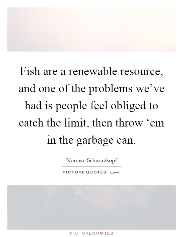 Fish are a renewable resource, and one of the problems we've had is people feel obliged to catch the limit, then throw 'em in the garbage can Picture Quote #1