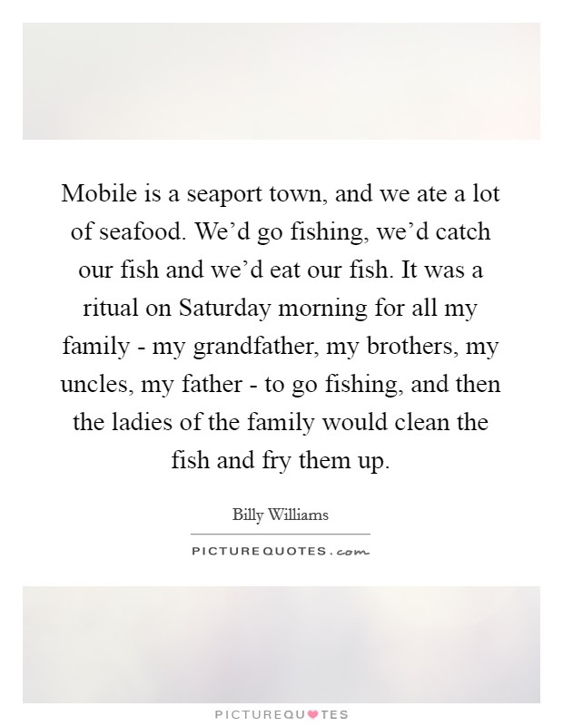 Mobile is a seaport town, and we ate a lot of seafood. We'd go fishing, we'd catch our fish and we'd eat our fish. It was a ritual on Saturday morning for all my family - my grandfather, my brothers, my uncles, my father - to go fishing, and then the ladies of the family would clean the fish and fry them up Picture Quote #1