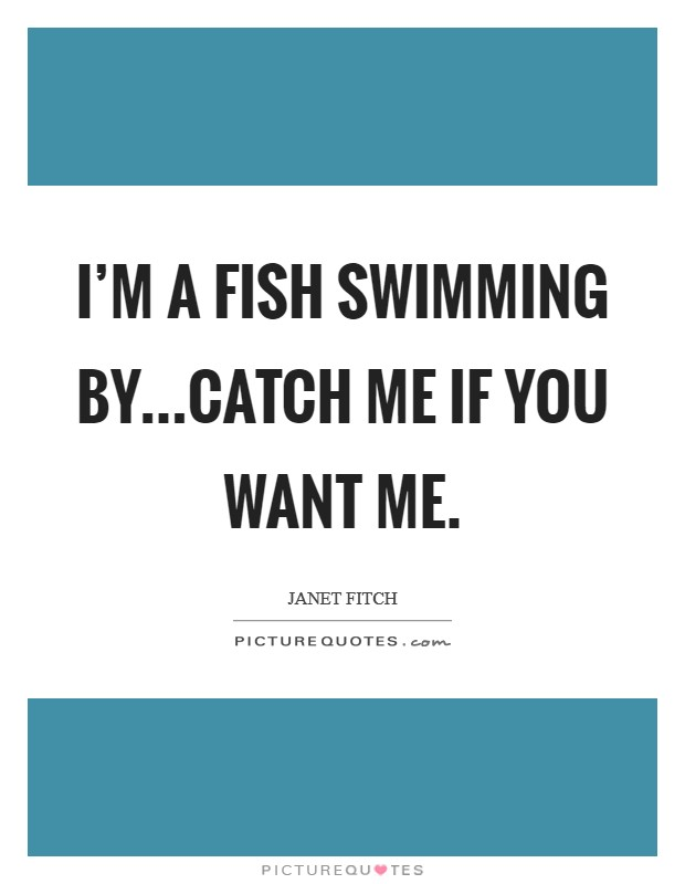 I'm a fish swimming by...catch me if you want me Picture Quote #1