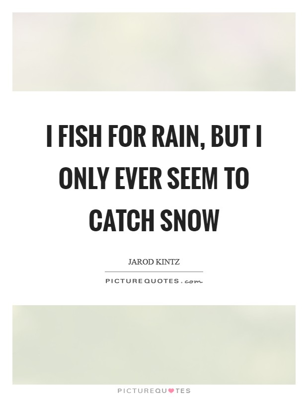 I fish for rain, but I only ever seem to catch snow Picture Quote #1