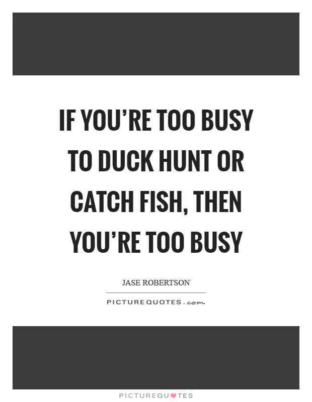 If you're too busy to duck hunt or catch fish, then you're too busy Picture Quote #1