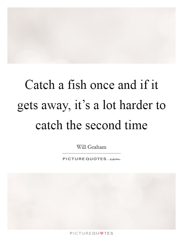 Catch a fish once and if it gets away, it's a lot harder to catch the second time Picture Quote #1
