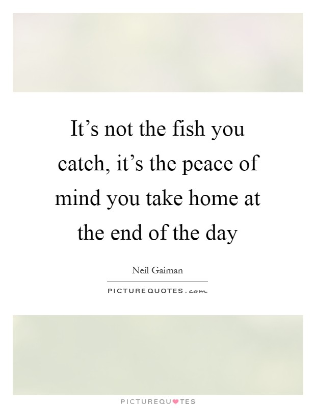 It's not the fish you catch, it's the peace of mind you take home at the end of the day Picture Quote #1