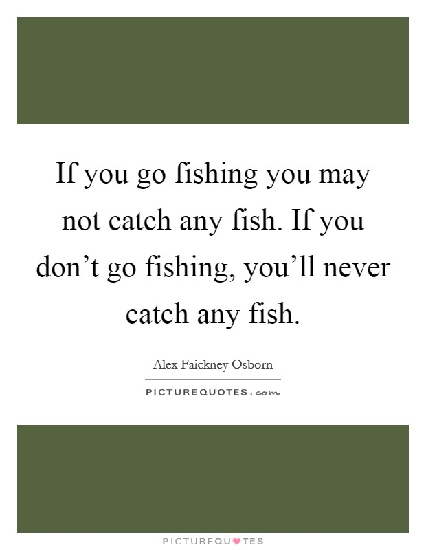 If you go fishing you may not catch any fish. If you don't go fishing, you'll never catch any fish Picture Quote #1