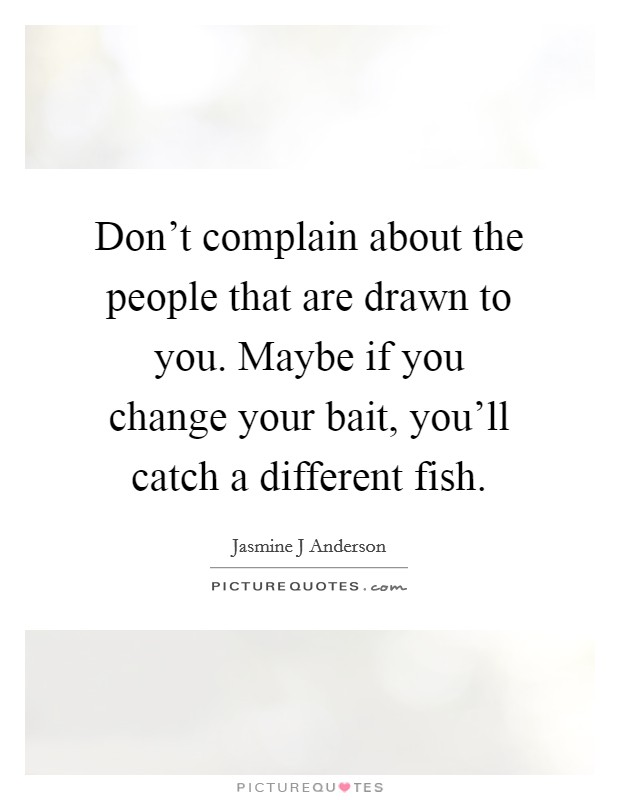 Don't complain about the people that are drawn to you. Maybe if you change your bait, you'll catch a different fish Picture Quote #1