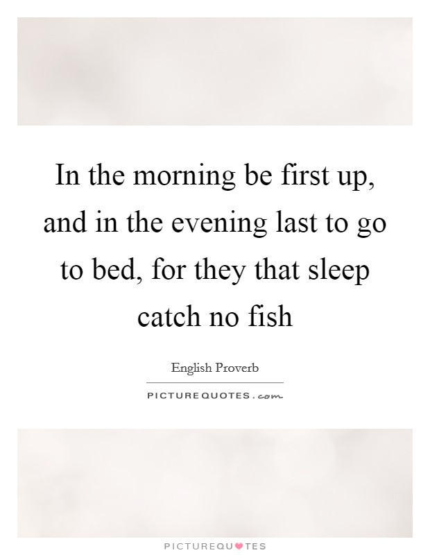 In the morning be first up, and in the evening last to go to bed, for they that sleep catch no fish Picture Quote #1