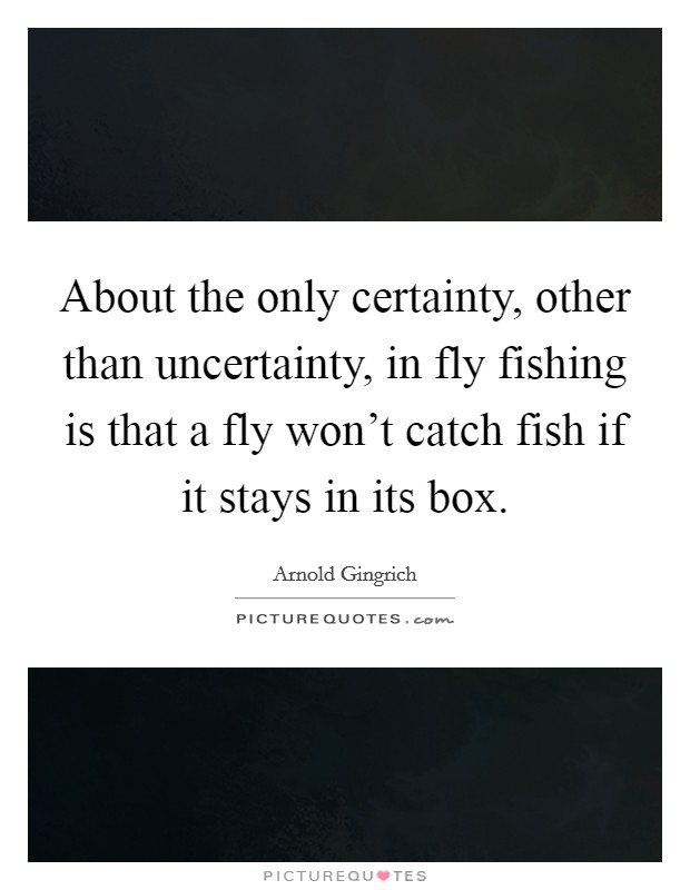 About the only certainty, other than uncertainty, in fly fishing is that a fly won't catch fish if it stays in its box Picture Quote #1