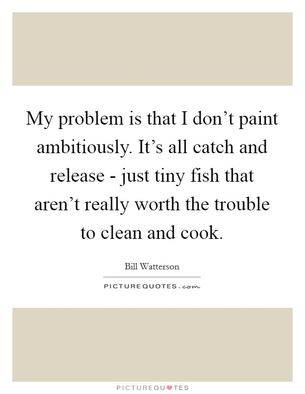 My problem is that I don't paint ambitiously. It's all catch and release - just tiny fish that aren't really worth the trouble to clean and cook Picture Quote #1