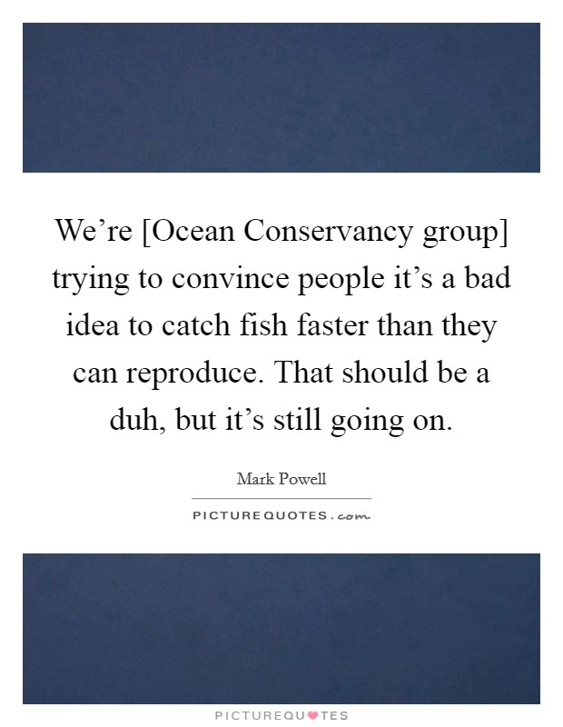 We're [Ocean Conservancy group] trying to convince people it's a bad idea to catch fish faster than they can reproduce. That should be a duh, but it's still going on Picture Quote #1