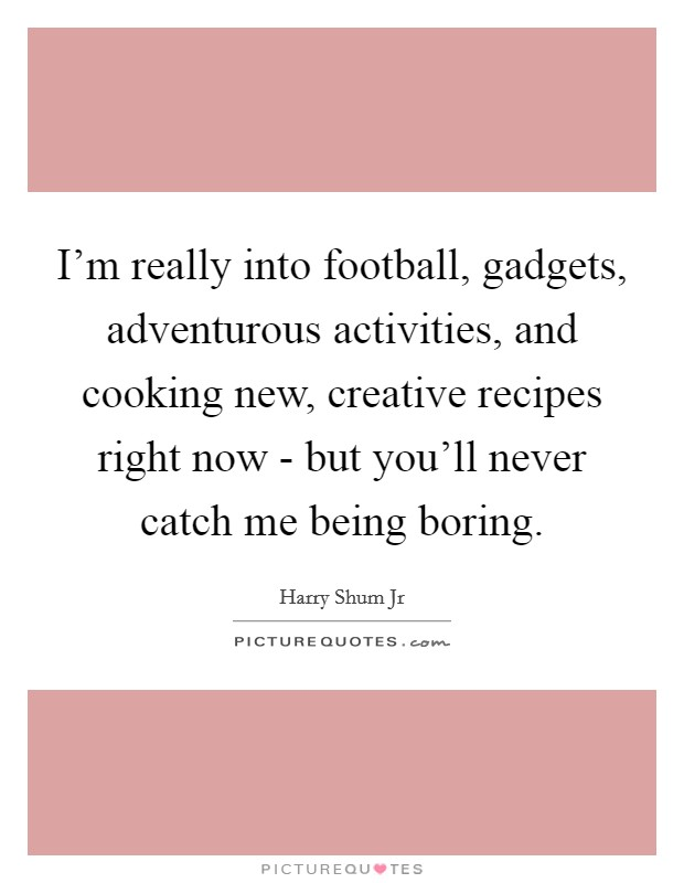 I'm really into football, gadgets, adventurous activities, and cooking new, creative recipes right now - but you'll never catch me being boring Picture Quote #1