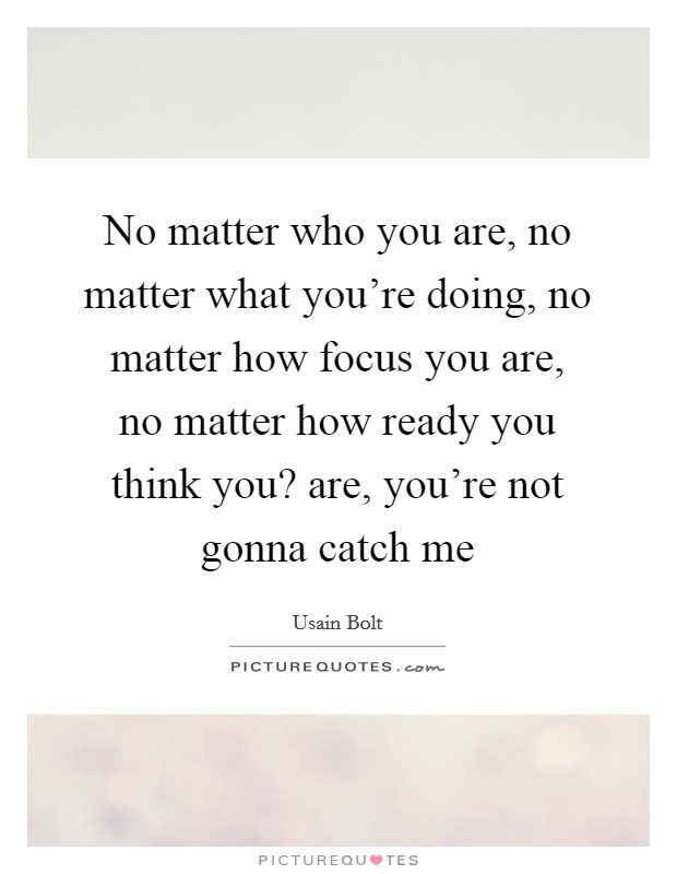 No matter who you are, no matter what you're doing, no matter how focus you are, no matter how ready you think you? are, you're not gonna catch me Picture Quote #1