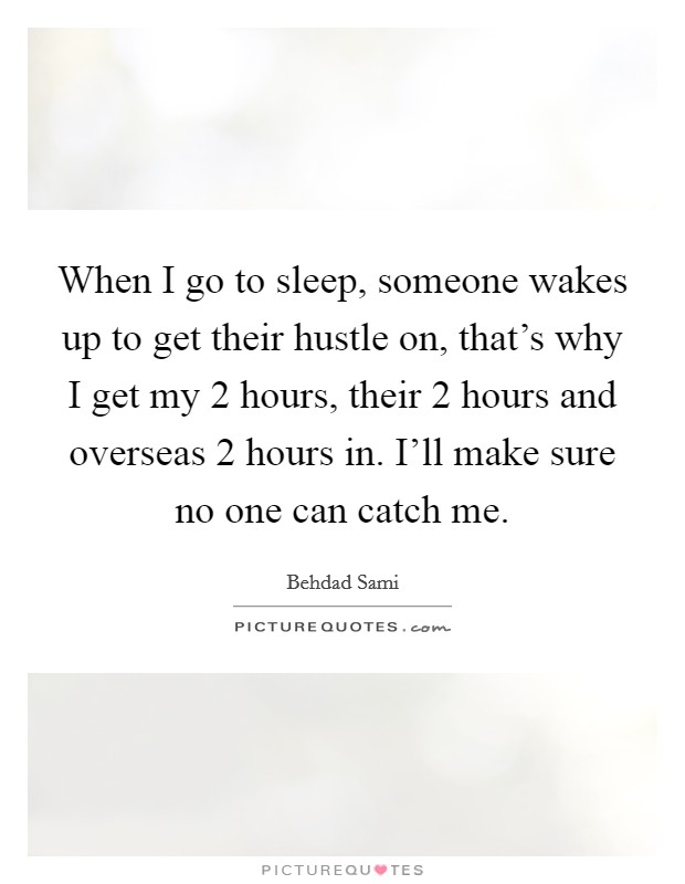 When I go to sleep, someone wakes up to get their hustle on, that's why I get my 2 hours, their 2 hours and overseas 2 hours in. I'll make sure no one can catch me Picture Quote #1