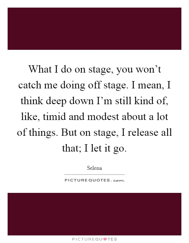 What I do on stage, you won't catch me doing off stage. I mean, I think deep down I'm still kind of, like, timid and modest about a lot of things. But on stage, I release all that; I let it go Picture Quote #1