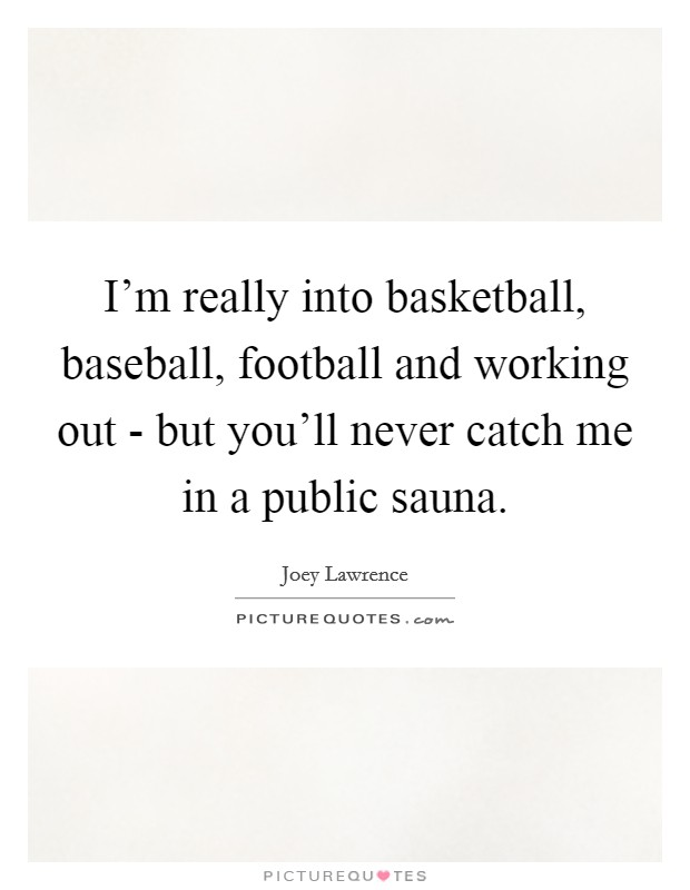 I'm really into basketball, baseball, football and working out - but you'll never catch me in a public sauna Picture Quote #1