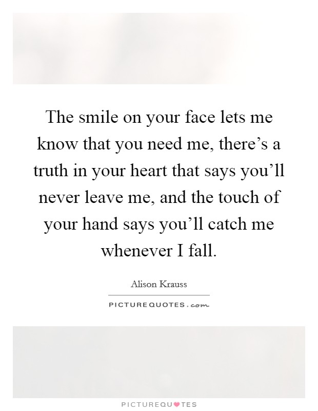 The smile on your face lets me know that you need me, there's a truth in your heart that says you'll never leave me, and the touch of your hand says you'll catch me whenever I fall Picture Quote #1