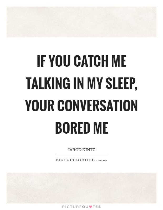 If you catch me talking in my sleep, your conversation bored me Picture Quote #1