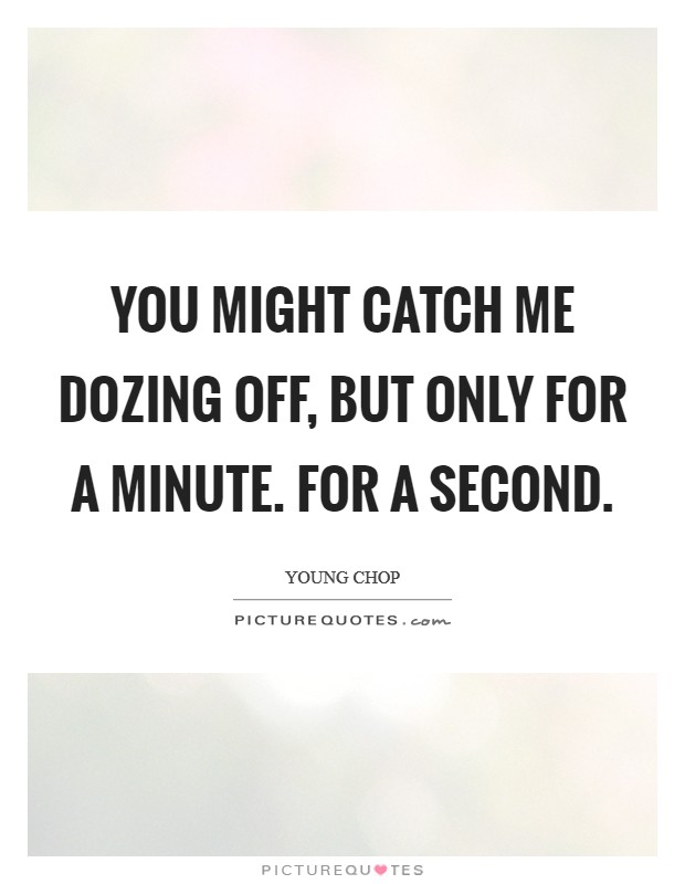 You might catch me dozing off, but only for a minute. For a second Picture Quote #1
