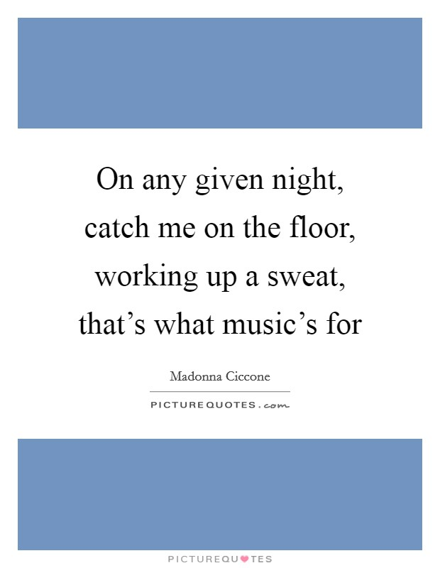 On any given night, catch me on the floor, working up a sweat, that's what music's for Picture Quote #1