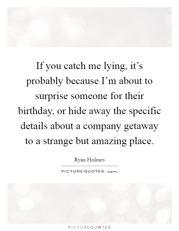 If you catch me lying, it's probably because I'm about to surprise someone for their birthday, or hide away the specific details about a company getaway to a strange but amazing place Picture Quote #1
