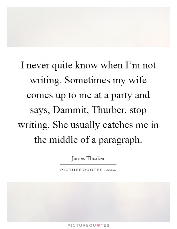 I never quite know when I'm not writing. Sometimes my wife comes up to me at a party and says, Dammit, Thurber, stop writing. She usually catches me in the middle of a paragraph Picture Quote #1