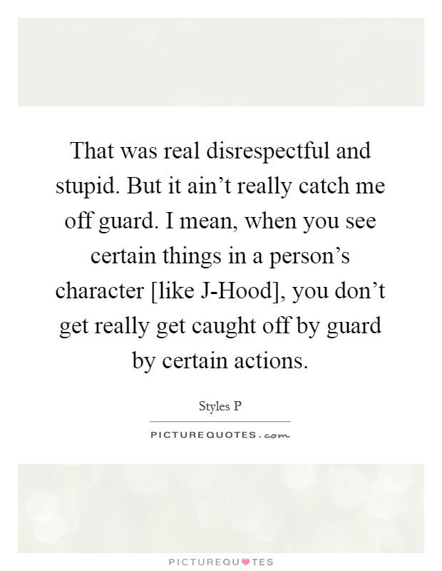 That was real disrespectful and stupid. But it ain't really catch me off guard. I mean, when you see certain things in a person's character [like J-Hood], you don't get really get caught off by guard by certain actions Picture Quote #1