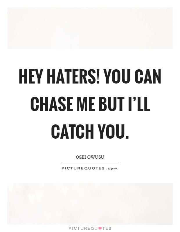Hey haters! you can chase me but I'll catch you Picture Quote #1
