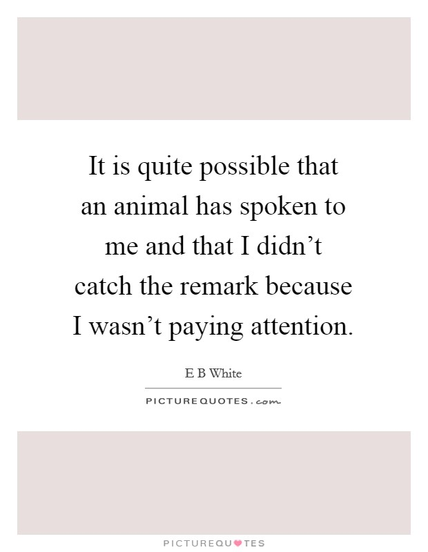 It is quite possible that an animal has spoken to me and that I didn't catch the remark because I wasn't paying attention Picture Quote #1