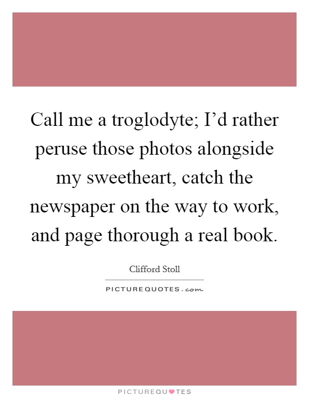 Call me a troglodyte; I'd rather peruse those photos alongside my sweetheart, catch the newspaper on the way to work, and page thorough a real book. Picture Quote #1