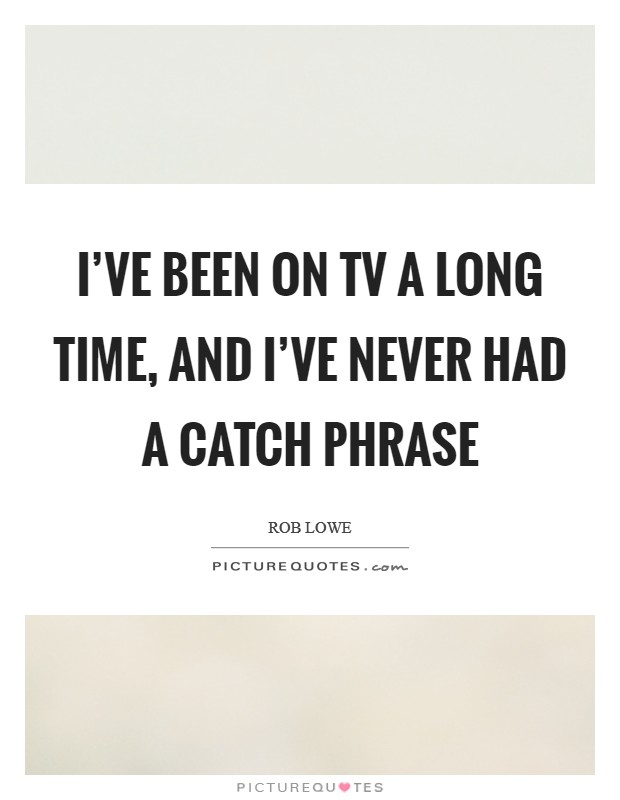I've been on TV a long time, and I've never had a catch phrase Picture Quote #1