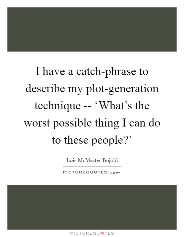 I have a catch-phrase to describe my plot-generation technique -- 'What's the worst possible thing I can do to these people?' Picture Quote #1