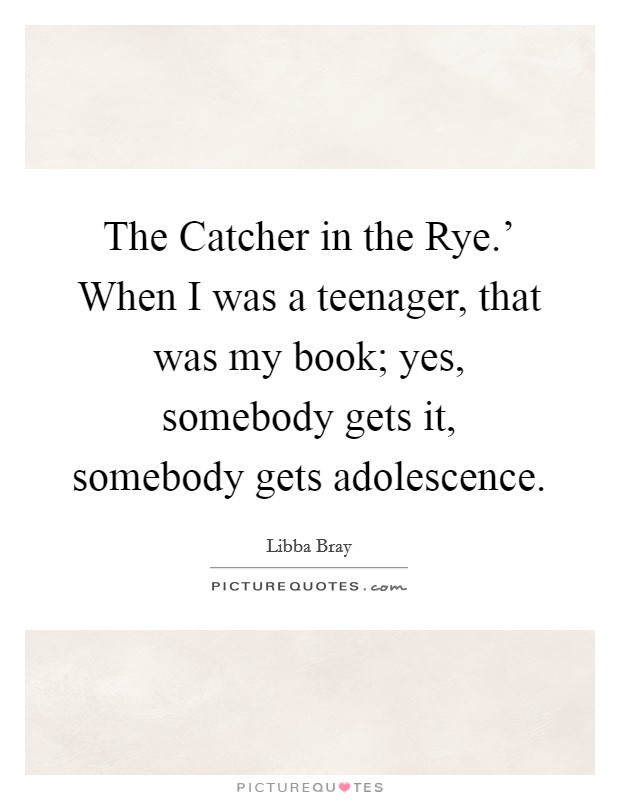 The Catcher in the Rye.' When I was a teenager, that was my book; yes, somebody gets it, somebody gets adolescence Picture Quote #1