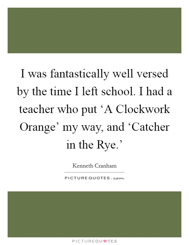 I was fantastically well versed by the time I left school. I had a teacher who put 'A Clockwork Orange' my way, and 'Catcher in the Rye.' Picture Quote #1