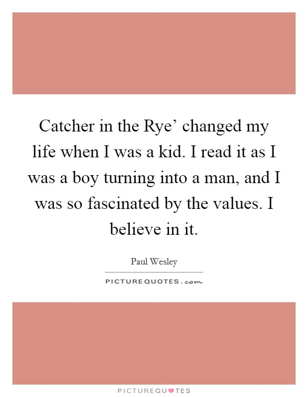 Catcher in the Rye' changed my life when I was a kid. I read it as I was a boy turning into a man, and I was so fascinated by the values. I believe in it. Picture Quote #1