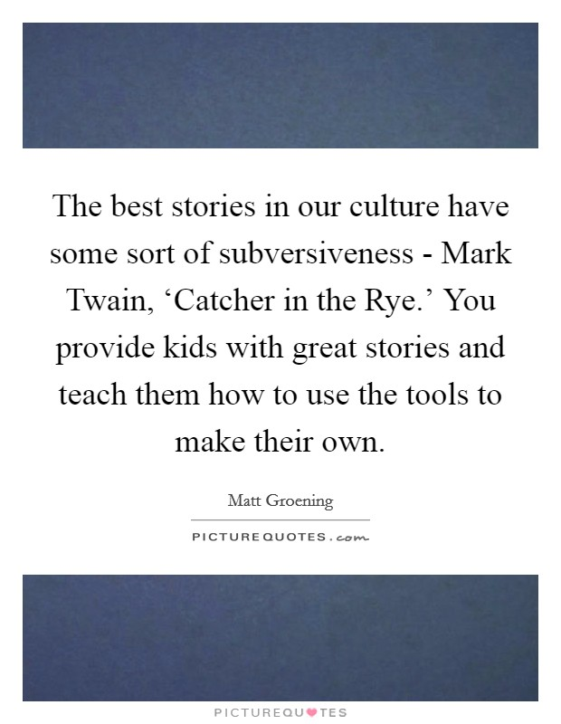 The best stories in our culture have some sort of subversiveness - Mark Twain, 'Catcher in the Rye.' You provide kids with great stories and teach them how to use the tools to make their own Picture Quote #1