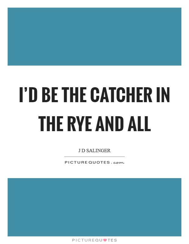 I'd be the catcher in the rye and all Picture Quote #1