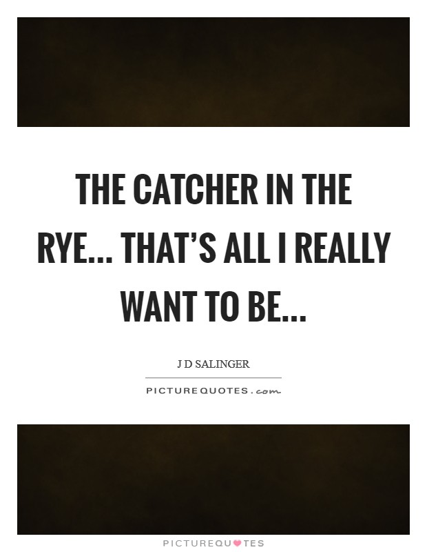 The catcher in the rye... that's all I really want to be Picture Quote #1