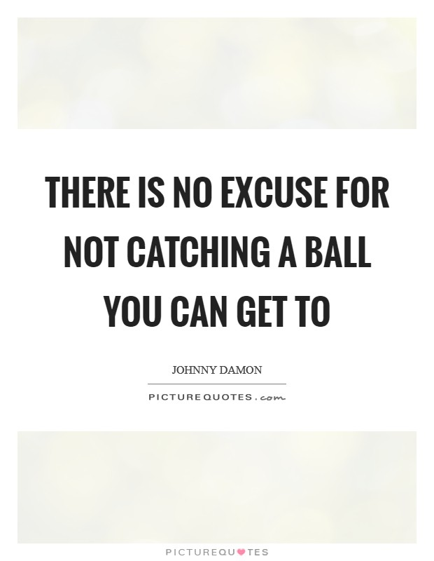 There is no excuse for not catching a ball you can get to Picture Quote #1