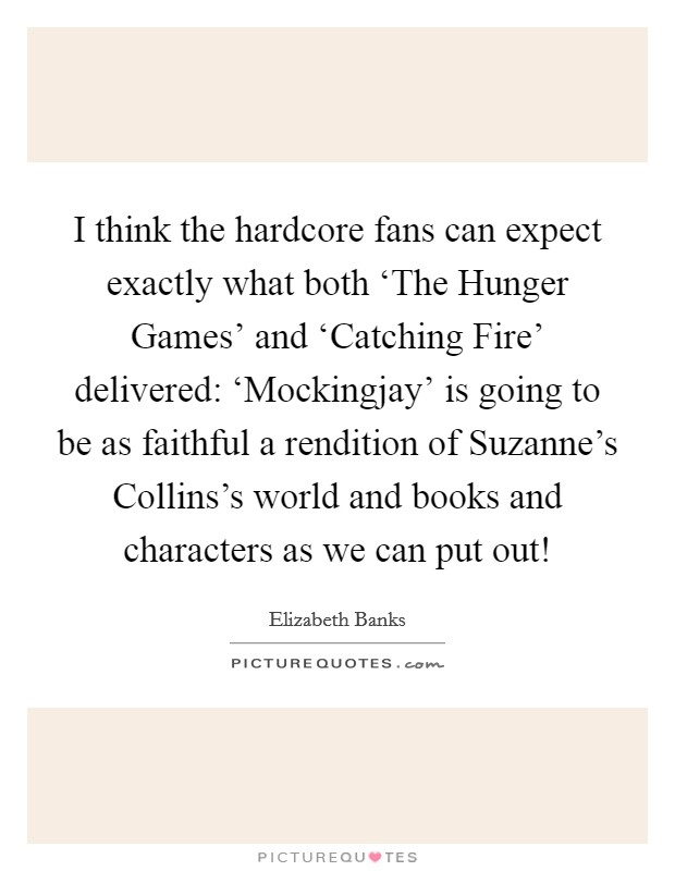 I think the hardcore fans can expect exactly what both 'The Hunger Games' and 'Catching Fire' delivered: 'Mockingjay' is going to be as faithful a rendition of Suzanne's Collins's world and books and characters as we can put out! Picture Quote #1