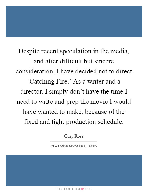 Despite recent speculation in the media, and after difficult but sincere consideration, I have decided not to direct 'Catching Fire.' As a writer and a director, I simply don't have the time I need to write and prep the movie I would have wanted to make, because of the fixed and tight production schedule Picture Quote #1