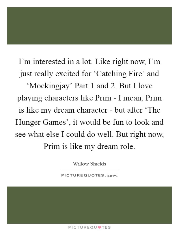 I'm interested in a lot. Like right now, I'm just really excited for 'Catching Fire' and 'Mockingjay' Part 1 and 2. But I love playing characters like Prim - I mean, Prim is like my dream character - but after 'The Hunger Games', it would be fun to look and see what else I could do well. But right now, Prim is like my dream role Picture Quote #1