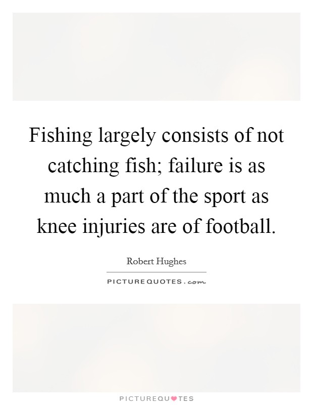 Fishing largely consists of not catching fish; failure is as much a part of the sport as knee injuries are of football Picture Quote #1