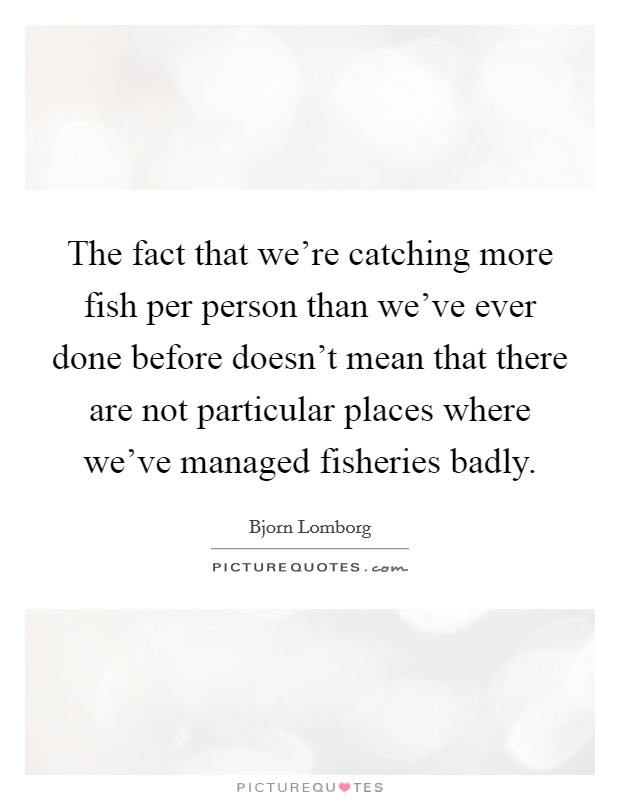 The fact that we're catching more fish per person than we've ever done before doesn't mean that there are not particular places where we've managed fisheries badly Picture Quote #1