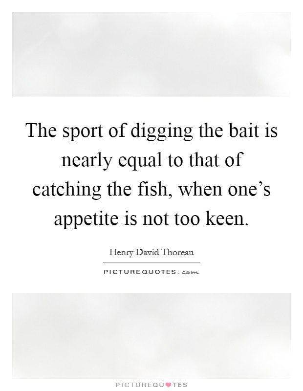 The sport of digging the bait is nearly equal to that of catching the fish, when one's appetite is not too keen Picture Quote #1