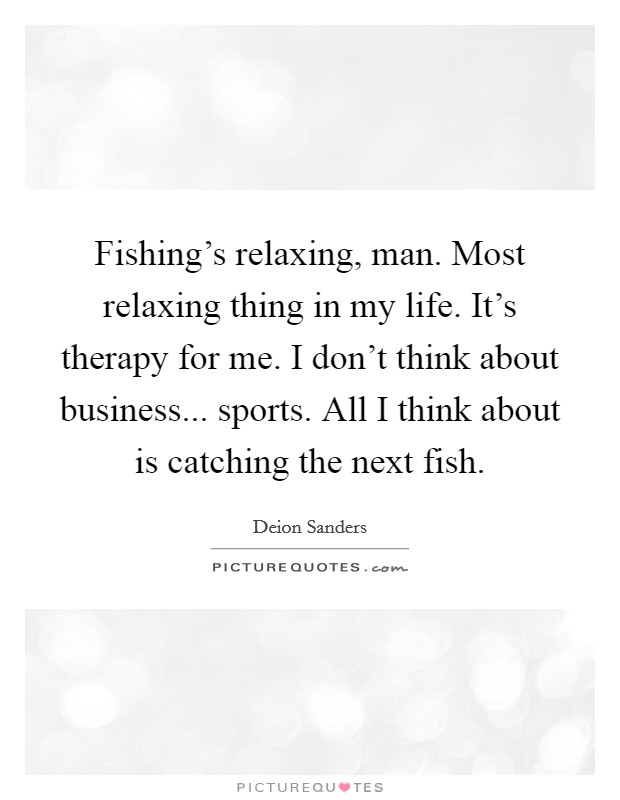 Fishing's relaxing, man. Most relaxing thing in my life. It's therapy for me. I don't think about business... sports. All I think about is catching the next fish Picture Quote #1