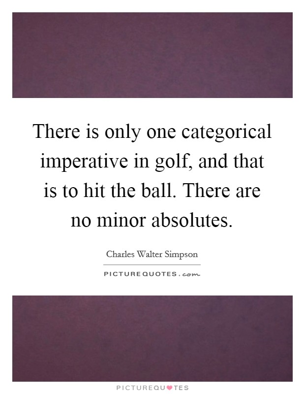 There is only one categorical imperative in golf, and that is to hit the ball. There are no minor absolutes Picture Quote #1